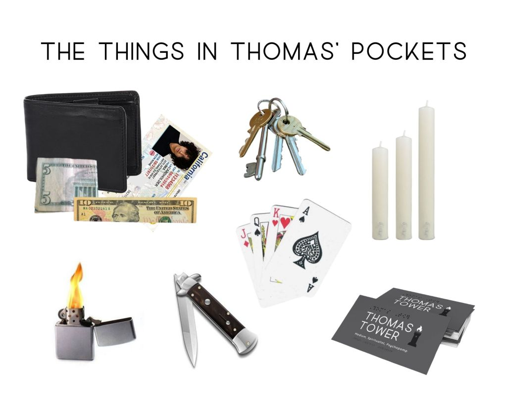 The things in my main characters pockets are: a wallet with a California ID and folded money, a key ring, playing cards, candle stubs, pocket knife, lighter and business cards
